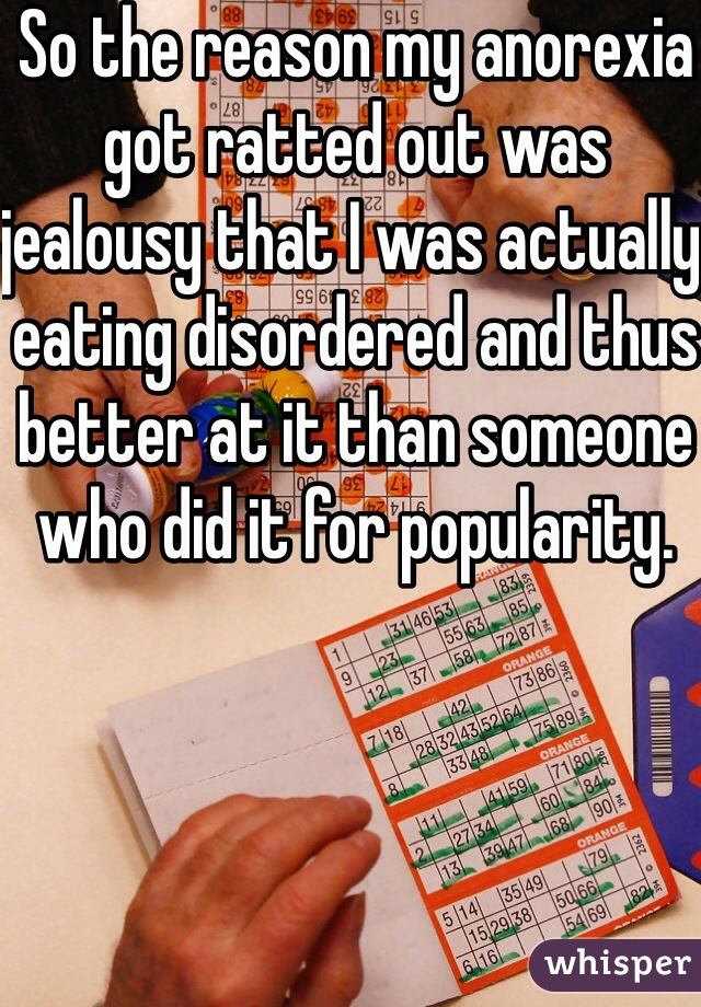 So the reason my anorexia got ratted out was jealousy that I was actually eating disordered and thus better at it than someone who did it for popularity.