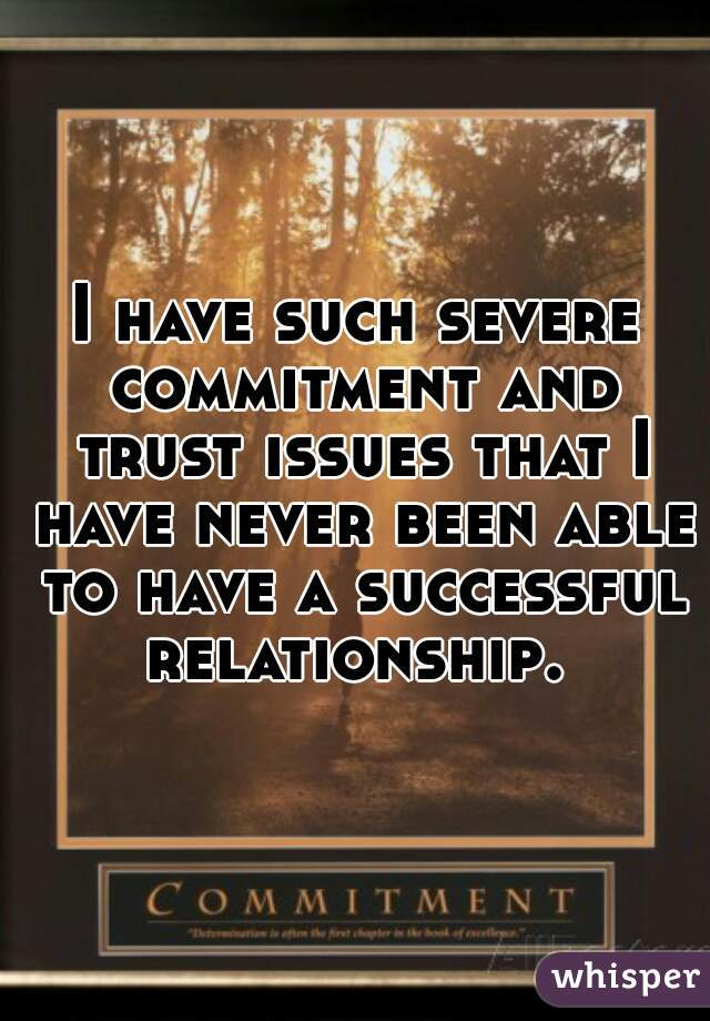 I have such severe commitment and trust issues that I have never been able to have a successful relationship.