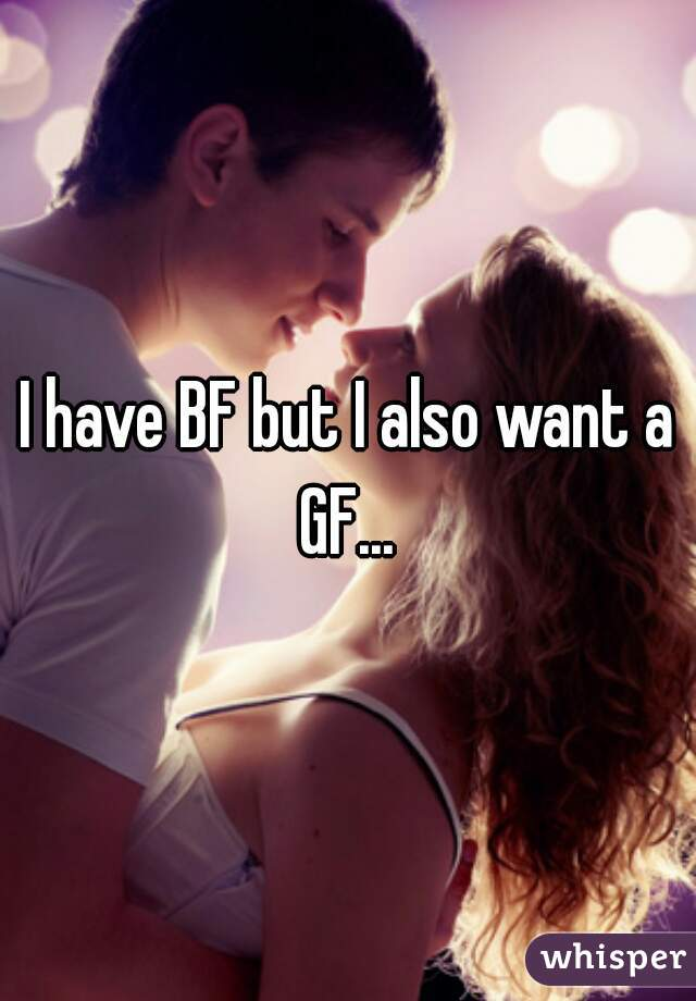 I have BF but I also want a GF...
