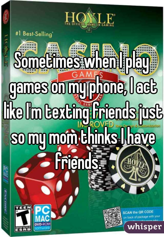 Sometimes when I play games on my phone, I act like I'm texting friends just so my mom thinks I have friends.