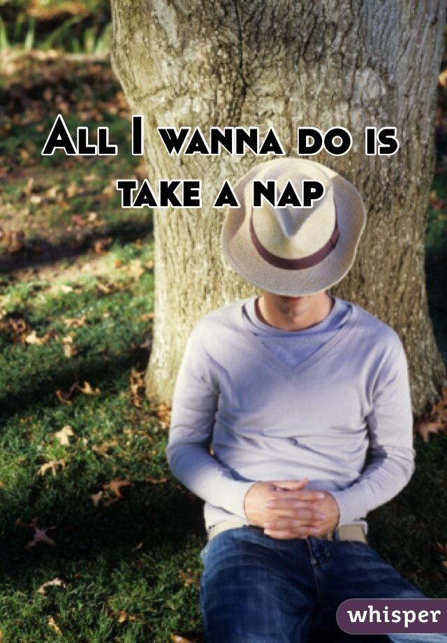All I wanna do is take a nap