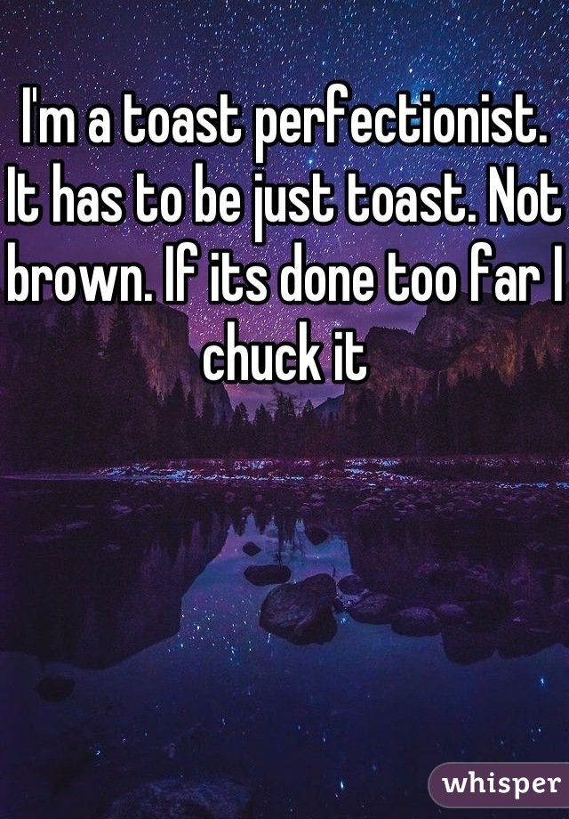 I'm a toast perfectionist. It has to be just toast. Not brown. If its done too far I chuck it