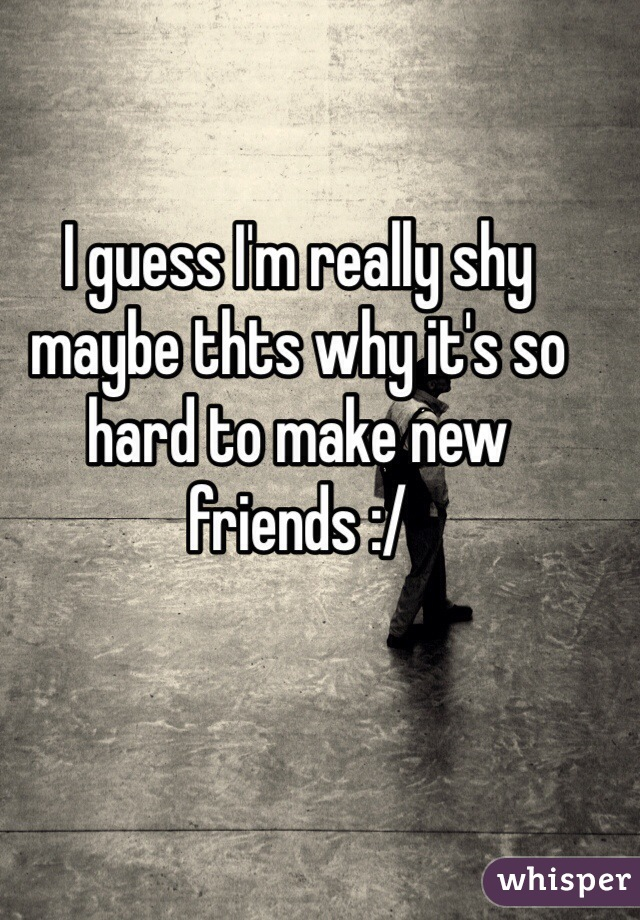 I guess I'm really shy maybe thts why it's so hard to make new friends :/