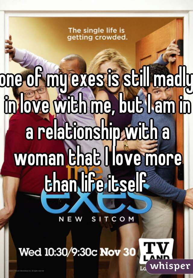 one of my exes is still madly in love with me, but I am in a relationship with a woman that I love more than life itself