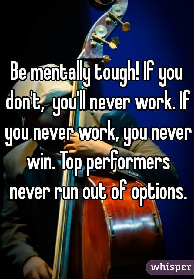 Be mentally tough! If you don't,  you'll never work. If you never work, you never win. Top performers never run out of options.