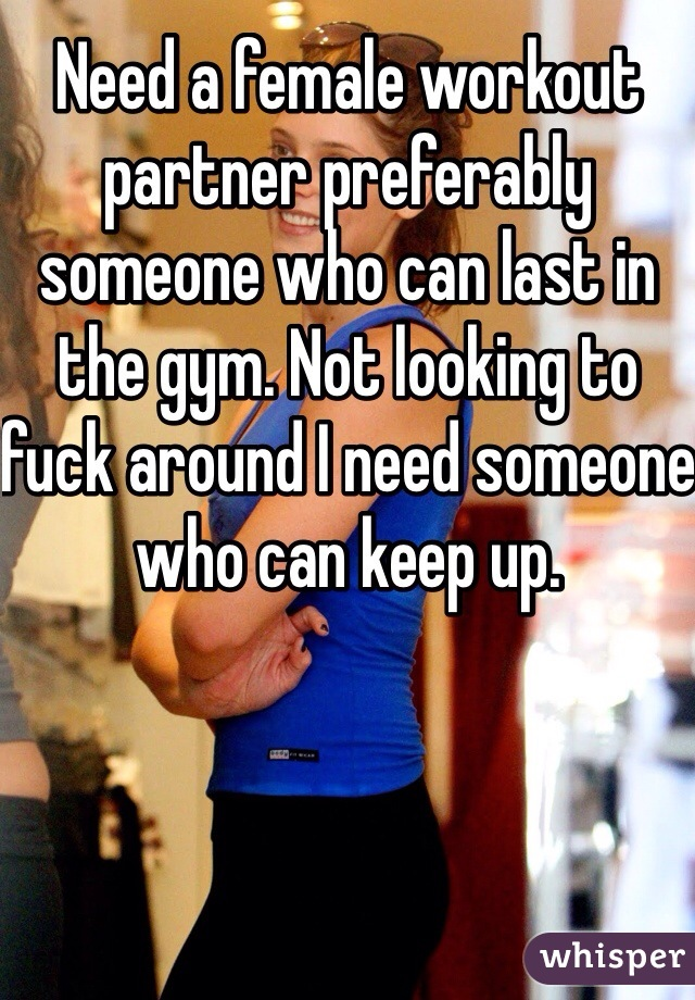 Need a female workout partner preferably someone who can last in the gym. Not looking to fuck around I need someone who can keep up.
