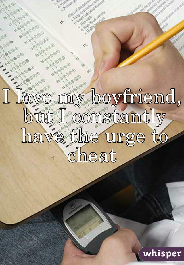 I love my boyfriend, but I constantly have the urge to cheat