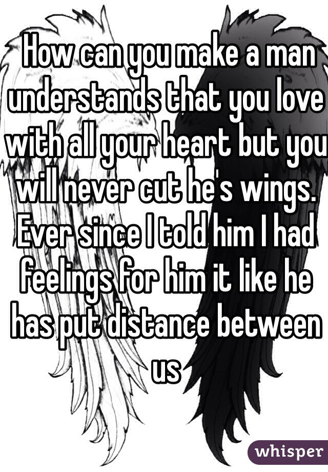 How can you make a man understands that you love with all your heart but you will never cut he's wings. Ever since I told him I had feelings for him it like he has put distance between us