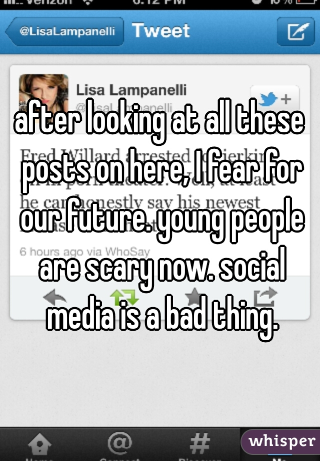 after looking at all these posts on here, I fear for our future. young people are scary now. social media is a bad thing.