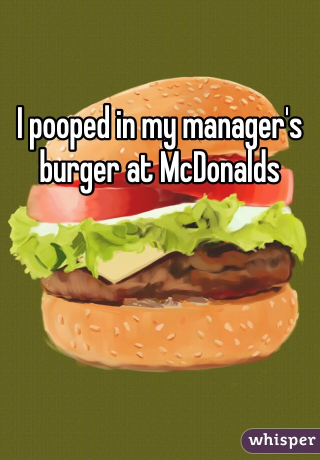 I pooped in my manager's burger at McDonalds