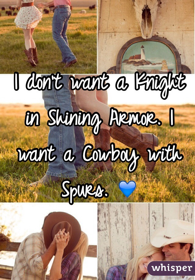I don't want a Knight in Shining Armor. I want a Cowboy with Spurs. 💙