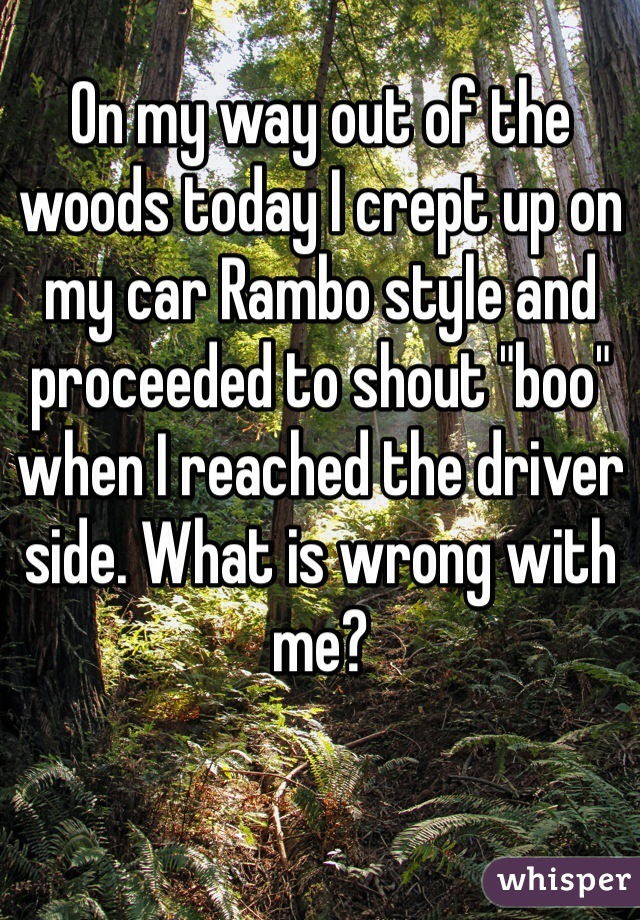 """On my way out of the woods today I crept up on my car Rambo style and proceeded to shout """"boo"""" when I reached the driver side. What is wrong with me?"""