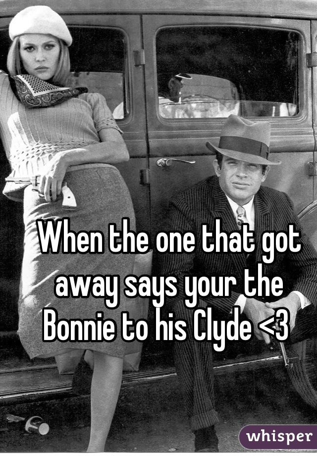 When the one that got away says your the Bonnie to his Clyde <3