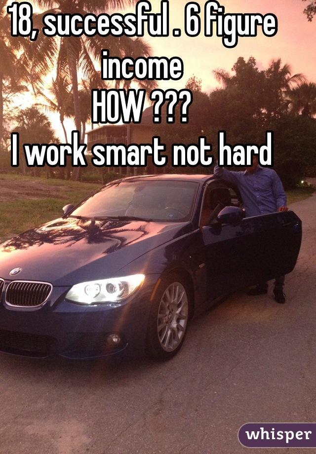 18, successful . 6 figure income  HOW ???  I work smart not hard