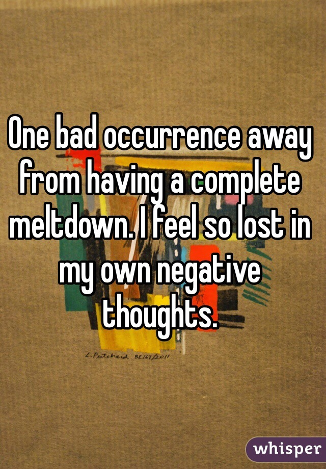 One bad occurrence away from having a complete meltdown. I feel so lost in my own negative thoughts.