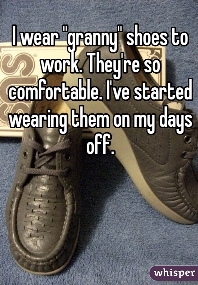 """I wear """"granny"""" shoes to work. They're so comfortable. I've started wearing them on my days off."""