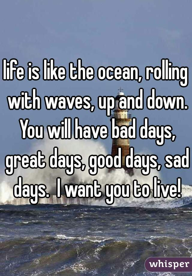 life is like the ocean, rolling with waves, up and down. You will have bad days, great days, good days, sad days.  I want you to live!