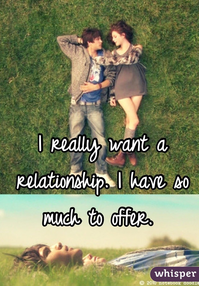 I really want a relationship. I have so much to offer.