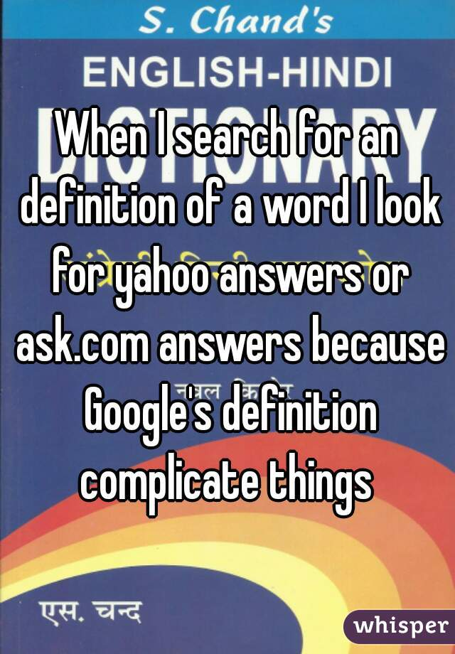 When I search for an definition of a word I look for yahoo answers or ask.com answers because Google's definition complicate things
