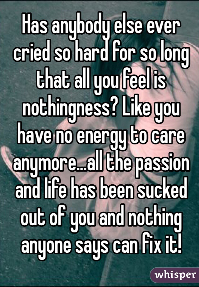 Has anybody else ever cried so hard for so long that all you feel is nothingness? Like you have no energy to care anymore...all the passion and life has been sucked out of you and nothing anyone says can fix it!