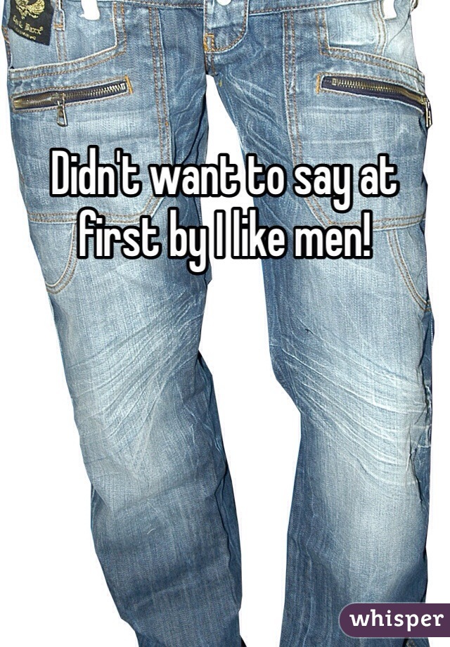 Didn't want to say at first by I like men!