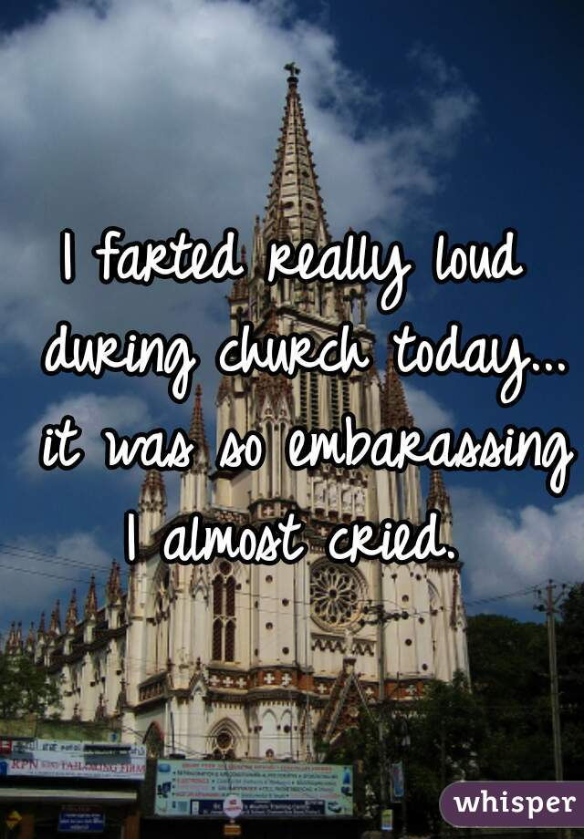 I farted really loud during church today... it was so embarassing I almost cried.
