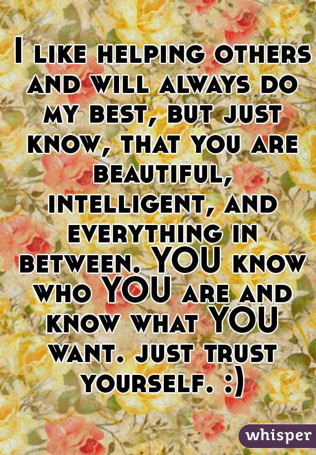 I like helping others and will always do my best, but just know, that you are beautiful, intelligent, and everything in between. YOU know who YOU are and know what YOU want. just trust yourself. :)