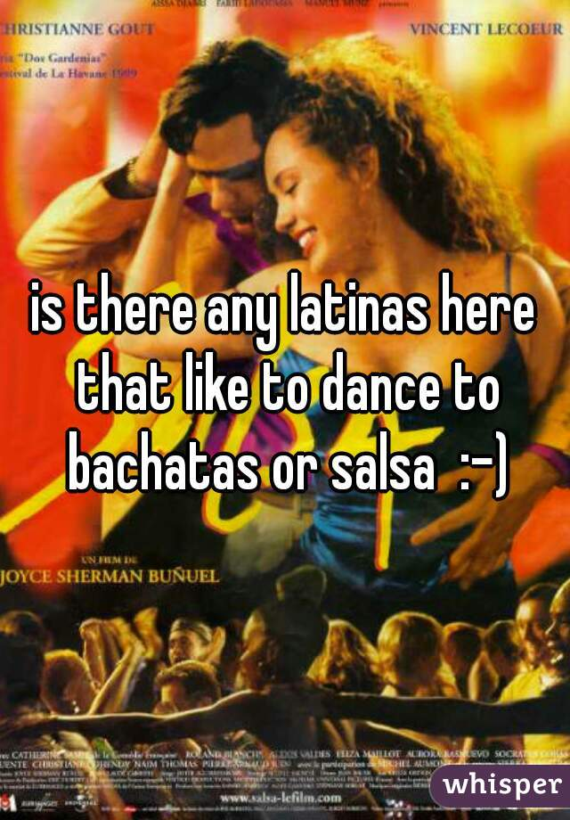 is there any latinas here that like to dance to bachatas or salsa  :-)