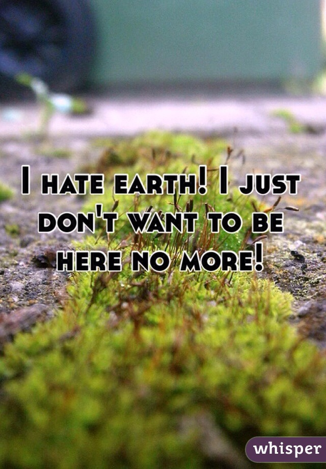 I hate earth! I just don't want to be here no more!