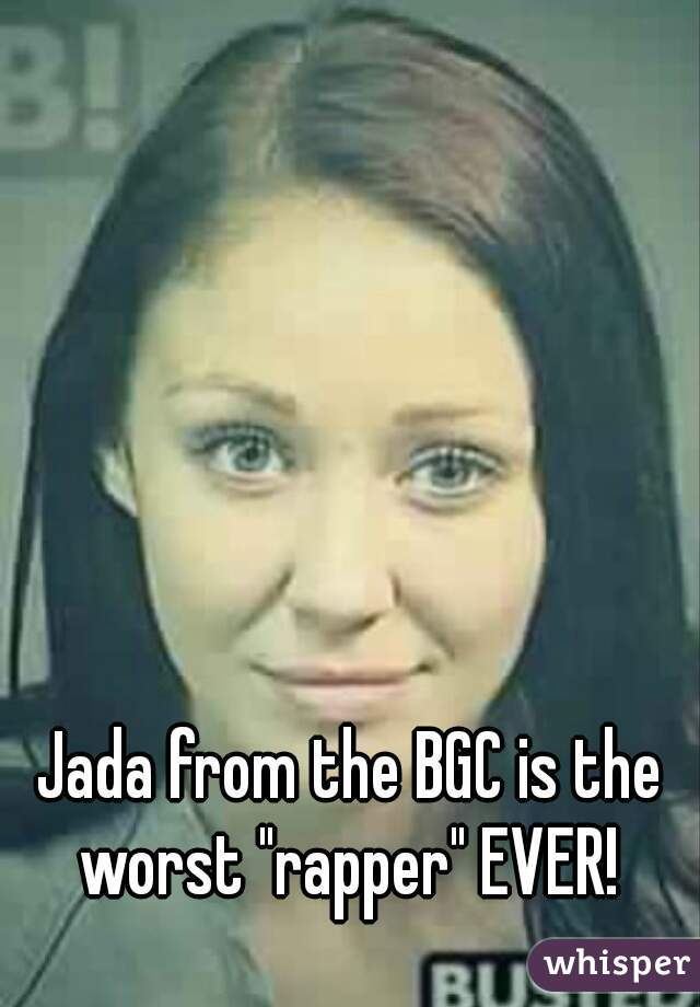 "Jada from the BGC is the worst ""rapper"" EVER!"