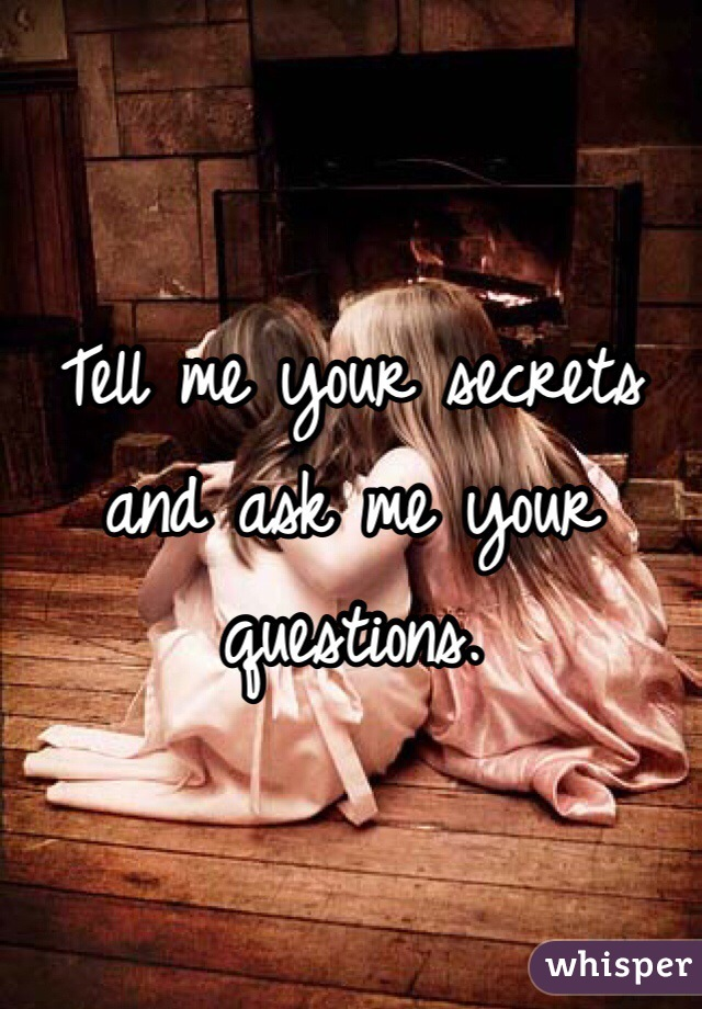 Tell me your secrets and ask me your questions.