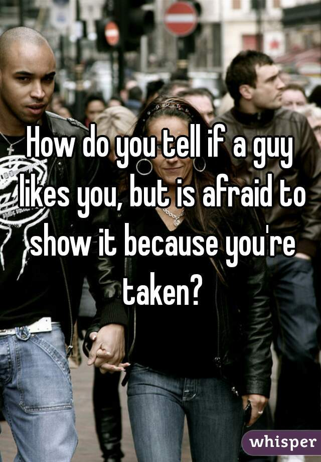 How do you tell if a guy likes you, but is afraid to show it because you're taken?