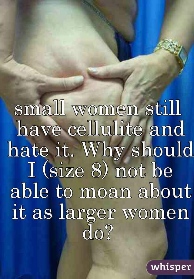 small women still have cellulite and hate it. Why should I (size 8) not be able to moan about it as larger women do?
