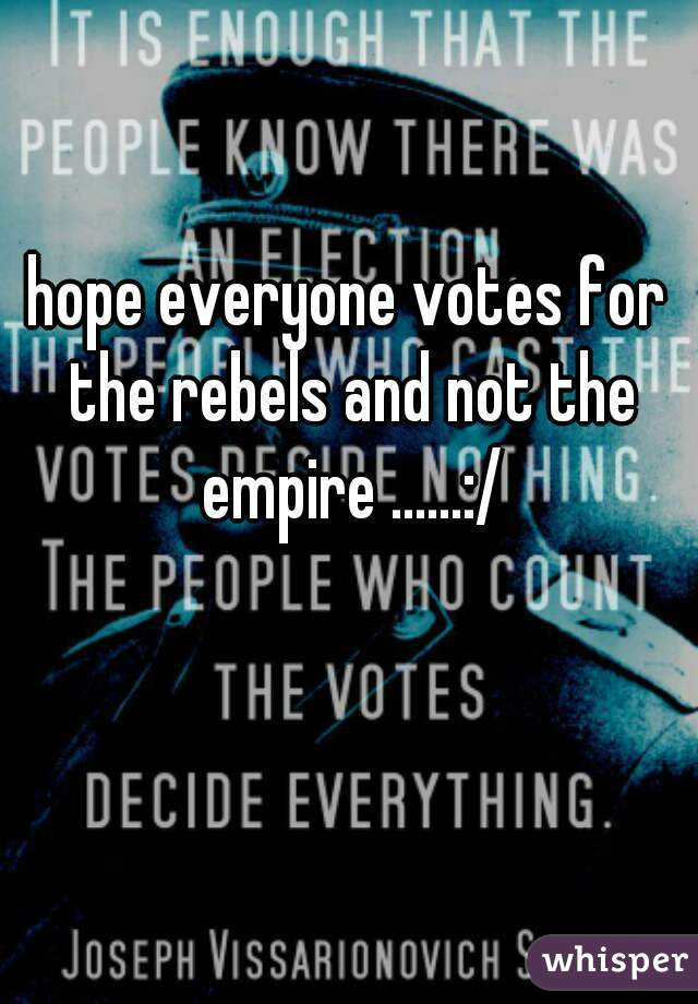 hope everyone votes for the rebels and not the empire ......:/