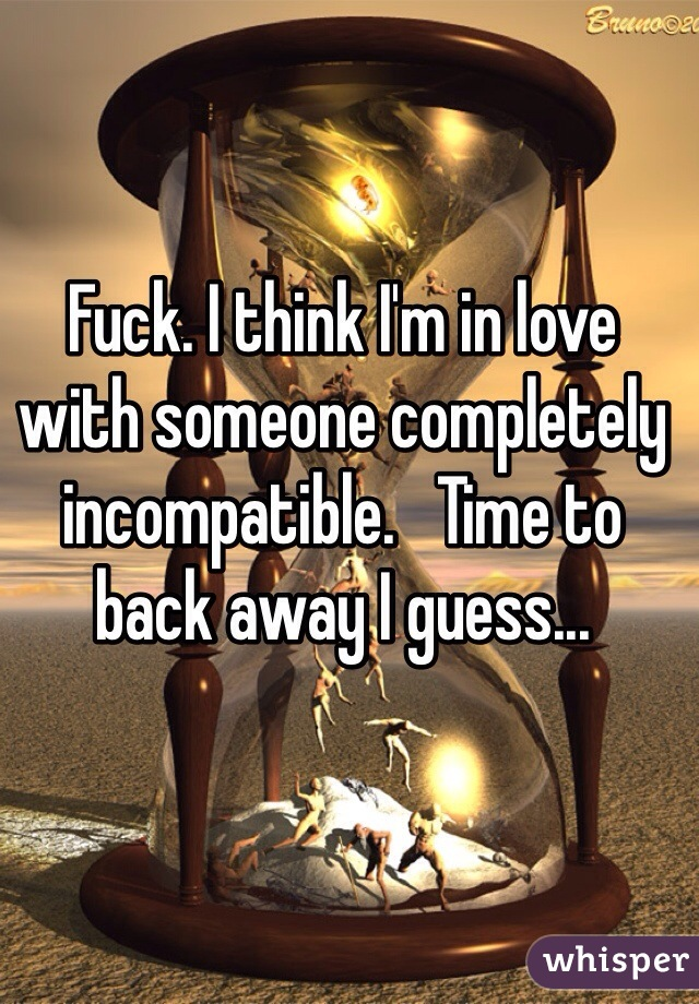 Fuck. I think I'm in love with someone completely incompatible.   Time to back away I guess...