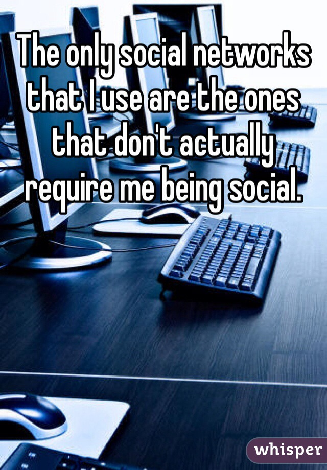 The only social networks that I use are the ones that don't actually require me being social.
