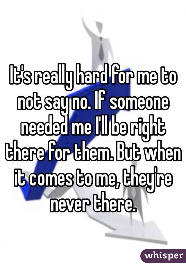 It's really hard for me to not say no. If someone needed me I'll be right there for them. But when it comes to me, they're never there.