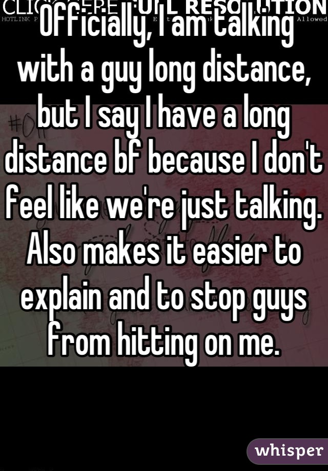 Officially, I am talking with a guy long distance, but I say I have a long distance bf because I don't feel like we're just talking. Also makes it easier to explain and to stop guys from hitting on me.