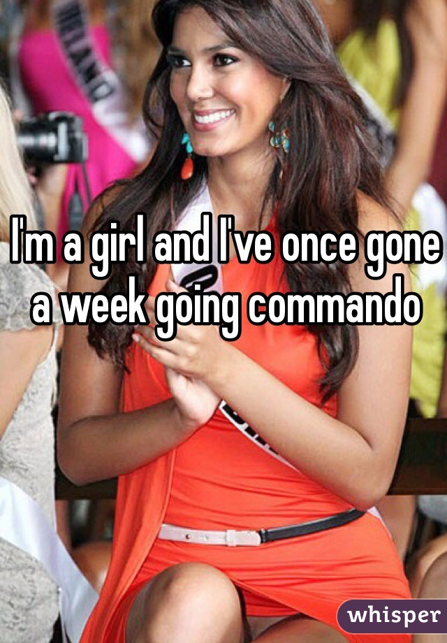 I'm a girl and I've once gone a week going commando