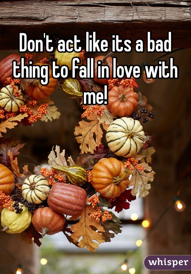 Don't act like its a bad thing to fall in love with me!