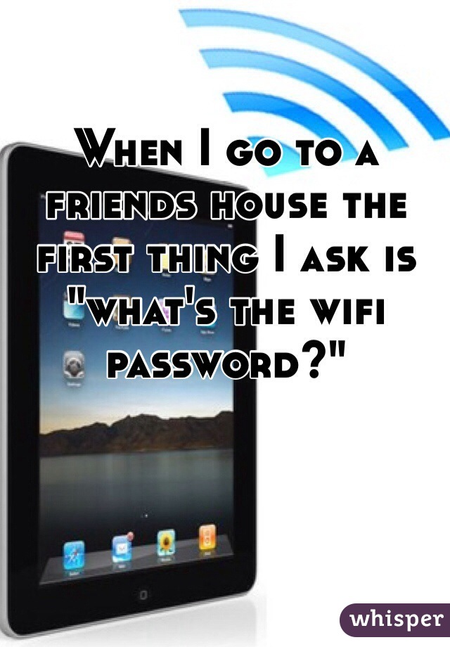 """When I go to a friends house the first thing I ask is """"what's the wifi password?"""""""