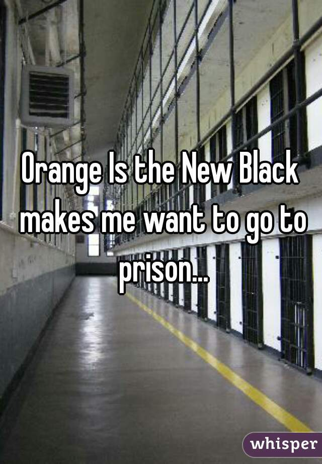 Orange Is the New Black makes me want to go to prison...
