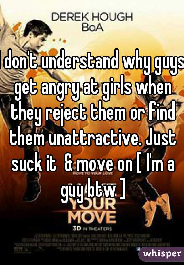 I don't understand why guys get angry at girls when they reject them or find them unattractive. Just suck it  & move on [ I'm a guy btw ]