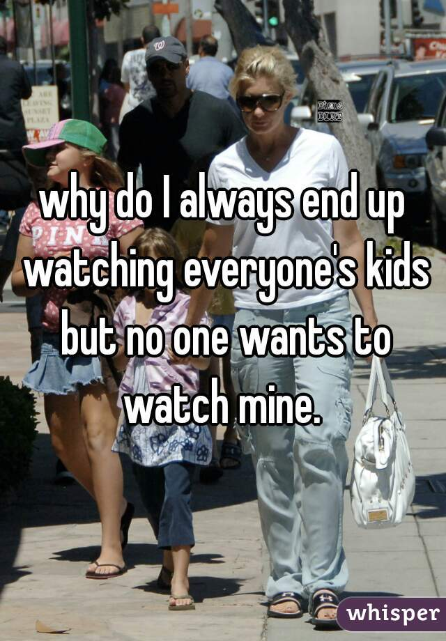 why do I always end up watching everyone's kids but no one wants to watch mine.