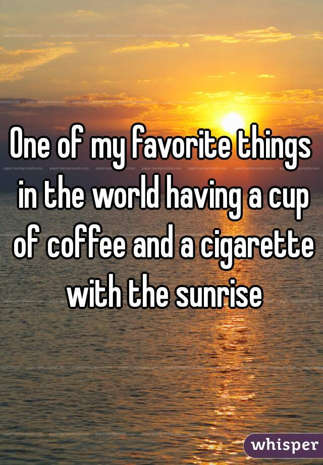 One of my favorite things in the world having a cup of coffee and a cigarette with the sunrise