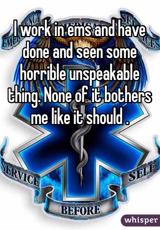 I work in ems and have done and seen some horrible unspeakable thing. None of it bothers me like it should .