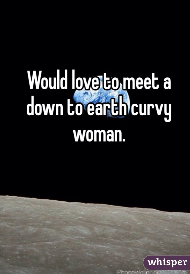Would love to meet a down to earth curvy woman.