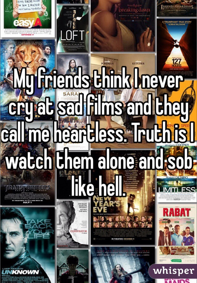 My friends think I never cry at sad films and they call me heartless. Truth is I watch them alone and sob like hell.
