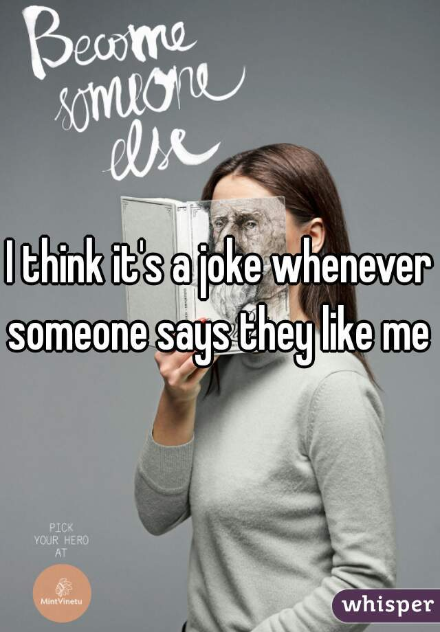I think it's a joke whenever someone says they like me