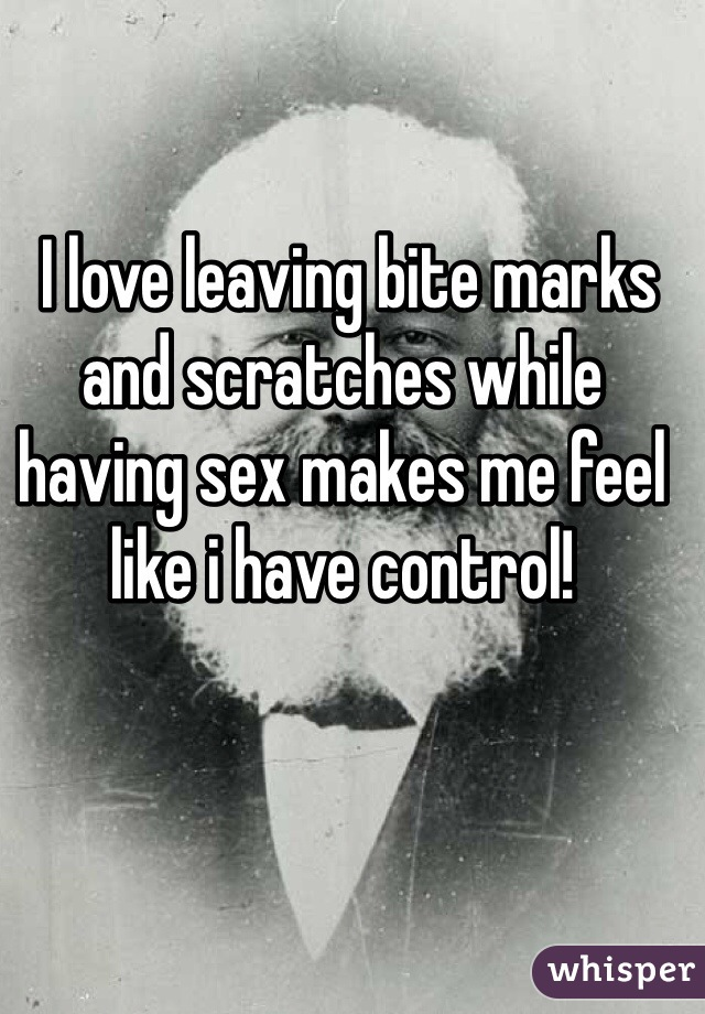 I love leaving bite marks and scratches while having sex makes me feel like i have control!